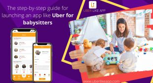 The step-by-step guide for launching an app like Uber for babysitters