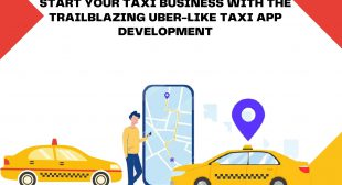 Start Your Taxi Business With The Trailblazing Uber Like Taxi App Development